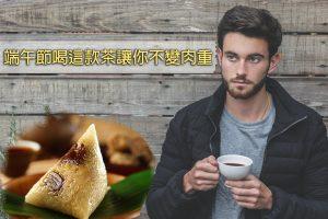 端午節喝茶讓你不變肉粽